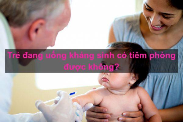 trẻ uống kháng sinh có tiêm phòng được không?